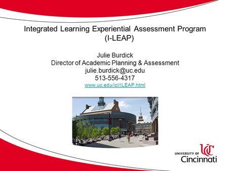Integrated Learning Experiential Assessment Program (I-LEAP) Julie Burdick Director of Academic Planning & Assessment 513-556-4317.
