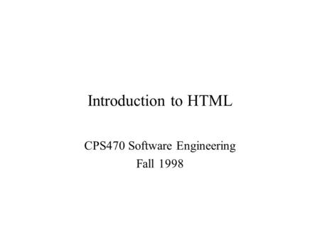 Introduction to HTML CPS470 Software Engineering Fall 1998.
