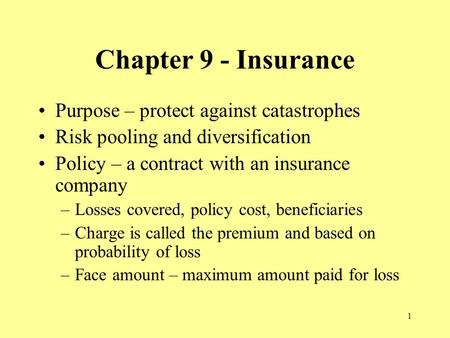 1 Chapter 9 - Insurance Purpose – protect against catastrophes Risk pooling and diversification Policy – a contract with an insurance company –Losses covered,