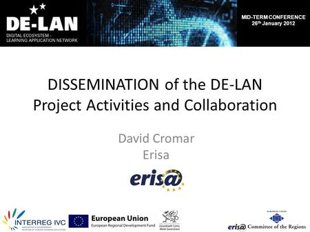 MID-TERM CONFERENCE 26 th January 2012 DISSEMINATION of the DE-LAN Project Activities and Collaboration David Cromar Erisa.