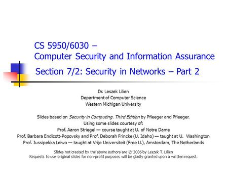 CS 5950/6030 – Computer Security and Information Assurance Section 7/2: Security <strong>in</strong> Networks – Part 2 Dr. Leszek Lilien Department of Computer Science.