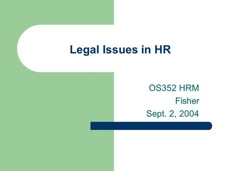 Legal Issues in HR OS352 HRM Fisher Sept. 2, 2004.