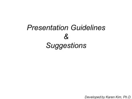 Presentation Guidelines & Suggestions Developed by Karen Kim, Ph.D.