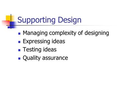 Supporting Design Managing complexity of designing Expressing ideas Testing ideas Quality assurance.
