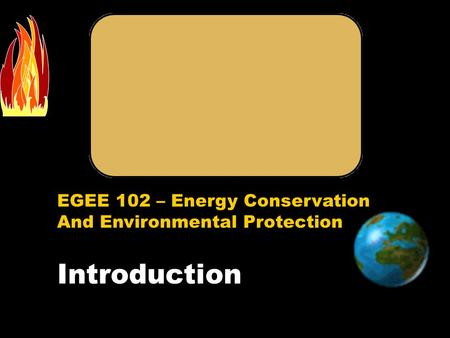 EGEE 102 – Energy Conservation And Environmental Protection Introduction.