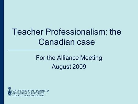 Teacher Professionalism: the Canadian case For the Alliance Meeting August 2009.