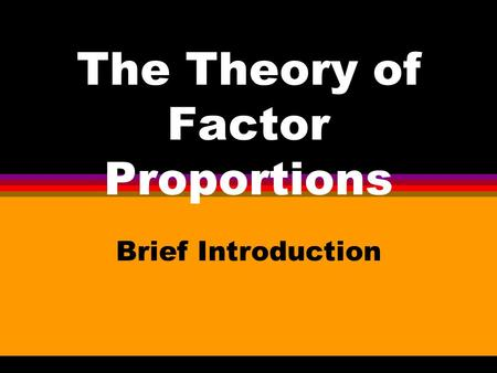 The Theory of Factor Proportions Brief Introduction.