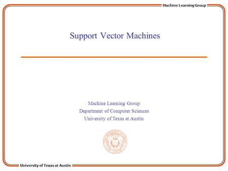 University of Texas at Austin Machine Learning Group Department of Computer Sciences University of Texas at Austin Support Vector Machines.