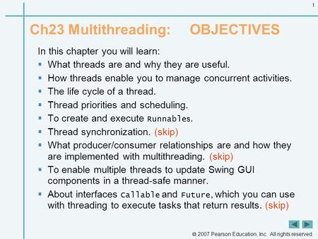  2007 Pearson Education, Inc. All rights reserved. 1 Ch23 Multithreading: OBJECTIVES In this chapter you will learn:  What threads are and why they are.