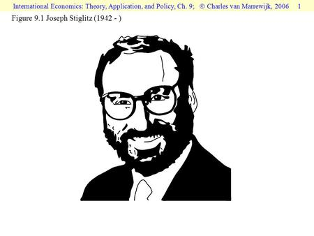 International Economics: Theory, Application, and Policy, Ch. 9;  Charles van Marrewijk, 2006 1 Figure 9.1 Joseph Stiglitz (1942 - )
