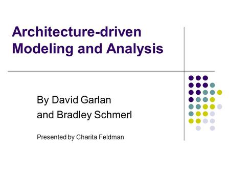 Architecture-driven Modeling and Analysis By David Garlan and Bradley Schmerl Presented by Charita Feldman.