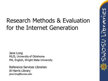 Research Methods & Evaluation for the Internet Generation Jane Long MLIS, University of Oklahoma MA, English, Wright State University Reference Services.