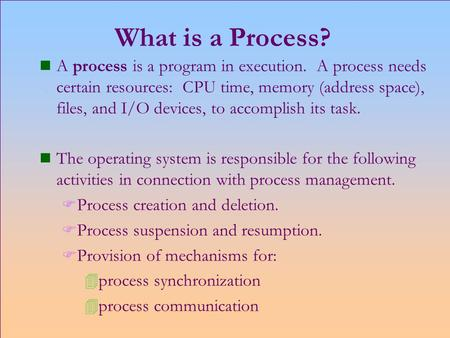 What is a Process? n A process is a program in execution. A process needs certain resources: CPU time, memory (address space), files, and I/O devices,