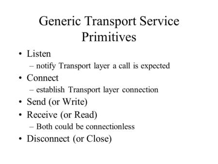 Generic Transport Service Primitives Listen –notify Transport layer a call is expected Connect –establish Transport layer connection Send (or Write) Receive.