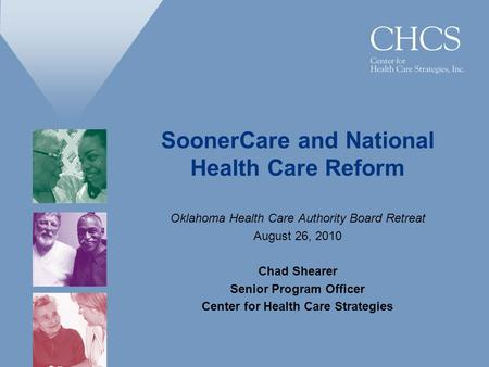 SoonerCare and National Health Care Reform Oklahoma Health Care Authority Board Retreat August 26, 2010 Chad Shearer Senior Program Officer Center for.