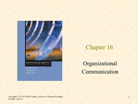 Copyright © 2005 by South-Western, a division of Thomson Learning All rights reserved 1 Chapter 16 Organizational Communication.