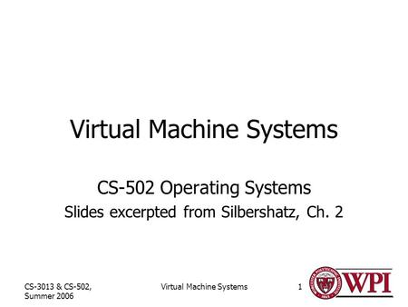 CS-3013 & CS-502, Summer 2006 Virtual Machine Systems1 CS-502 Operating Systems Slides excerpted from Silbershatz, Ch. 2.