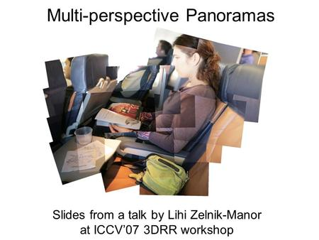 Multi-perspective Panoramas Slides from a talk by Lihi Zelnik-Manor at ICCV'07 3DRR workshop.