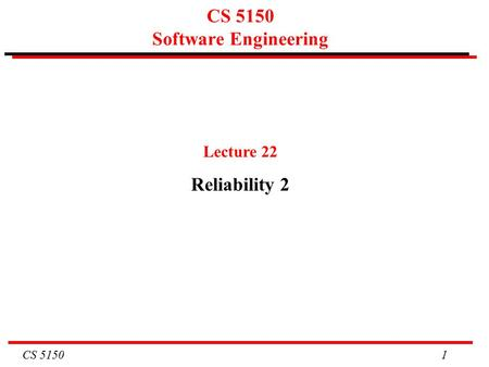 CS 5150 1 CS 5150 Software Engineering Lecture 22 Reliability 2.