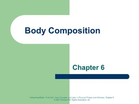 Fahey/Insel/Roth, Fit & Well: Core Concepts and Labs in Physical Fitness and Wellness, Chapter 6 © 2007 McGraw-Hill Higher Education. All Body Composition.