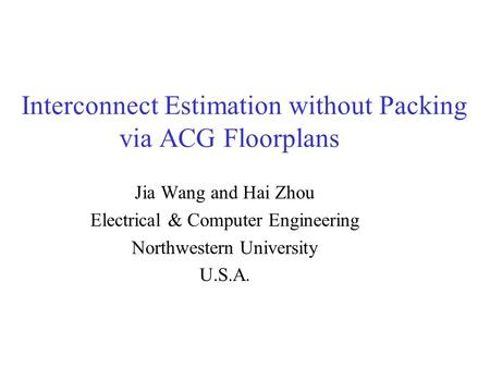 Interconnect Estimation without Packing via ACG Floorplans Jia Wang and Hai Zhou Electrical & Computer Engineering Northwestern University U.S.A.