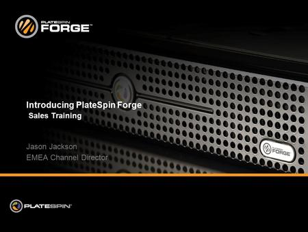 Introducing PlateSpin Forge Sales Training Jason Jackson EMEA Channel Director.