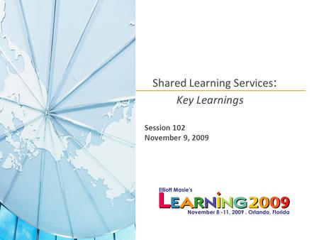 Shared Learning Services : Key Learnings Session 102 November 9, 2009.