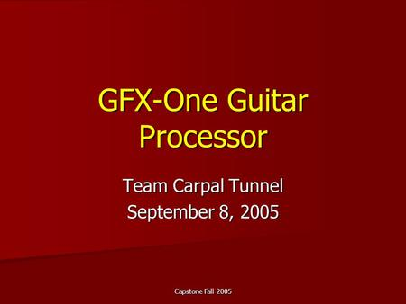 Capstone Fall 2005 GFX-One Guitar Processor Team Carpal Tunnel September 8, 2005.