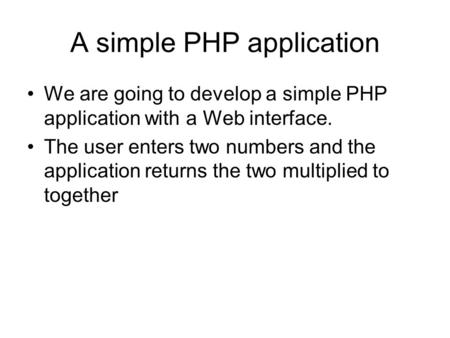 A simple PHP application We are going to develop a simple PHP application with a Web interface. The user enters two numbers and the application returns.