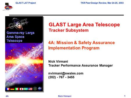 GLAST LAT ProjectTKR Peer Design Review, <strong>Mar</strong> 24-25, 2003 4ANick Virmani 1 GLAST Large Area Telescope Tracker Subsystem Gamma-ray Large Area Space Telescope.