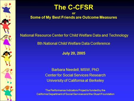 The C-CFSR or Some of My Best Friends are Outcome Measures National Resource Center for Child Welfare Data and Technology 8th National Child Welfare Data.