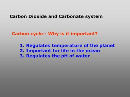 Carbon Dioxide and Carbonate system Carbon cycle - Why is it important? 1. Regulates temperature of the planet 2. Important for life in the ocean 3. Regulates.