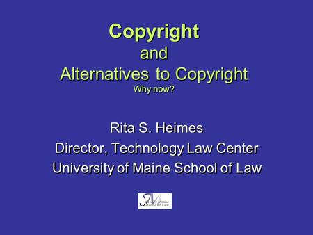 Copyright and Alternatives to Copyright Why now? Rita S. Heimes Director, Technology Law Center University of Maine School of Law Rita S. Heimes Director,