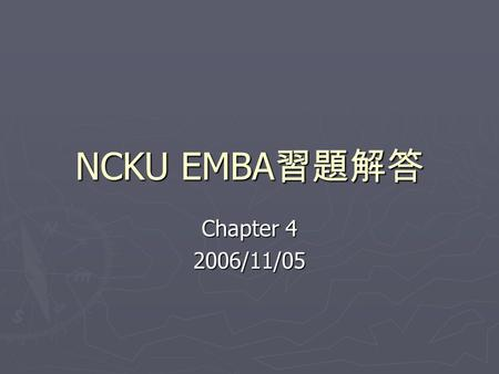 NCKU EMBA 習題解答 Chapter 4 2006/11/05. 4.5 Six – year saving (40,000-25,000)x6 $ 90,000 Cost of new machine (60,000) Undepreciated cost of old machine (30,000)