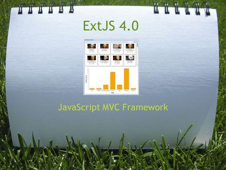 ExtJS 4.0 JavaScript MVC Framework. Who ExtJS is provided by Sencha (www.sencha.com) o Sencha Touch o GWT o CSS Animator o IO (Cloud Data Management)