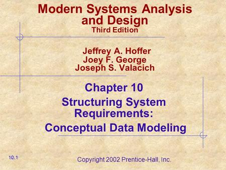 Copyright 2002 Prentice-Hall, Inc. Modern Systems Analysis and Design Third Edition Jeffrey A. Hoffer Joey F. George Joseph S. Valacich Chapter 10 Structuring.