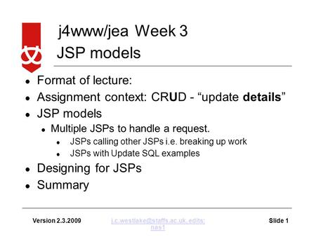 "J4www/jea Week 3 Version 2.3.2009Slide edits: nas1 Format of lecture: Assignment context: CRUD - ""update details"" JSP models."
