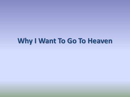 Why I Want To Go To Heaven. 1. It Is My Home Romans 8:16-17 1 Peter 1:3-4 John 14:1-3 Philippians 3:20.