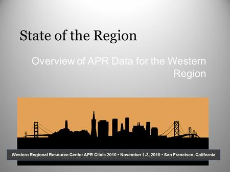 State of the Region Overview of APR Data for the Western Region Western Regional Resource Center APR Clinic 2010 November 1-3, 2010 San Francisco, California.