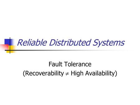 Reliable Distributed Systems Fault Tolerance (Recoverability  High Availability)