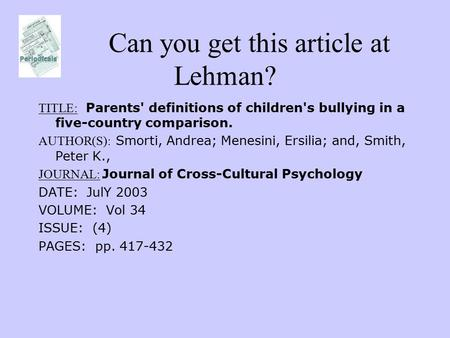 Can you get this article at Lehman? TITLE: Parents' definitions of children's bullying in a five-country comparison. AUTHOR(S): Smorti, Andrea; Menesini,