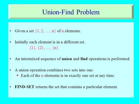 Union-Find Problem Given a set {1, 2, …, n} of n elements. Initially each element is in a different set. {1}, {2}, …, {n} An intermixed sequence of union.