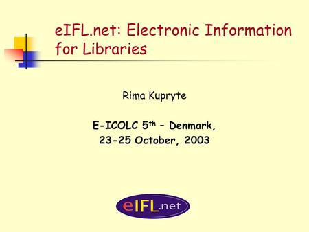 EIFL.net: Electronic Information for Libraries Rima Kupryte E-ICOLC 5 th – Denmark, 23-25 October, 2003.