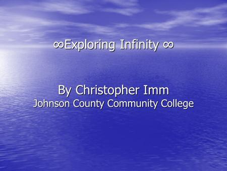 ∞Exploring Infinity ∞ By Christopher Imm Johnson County Community College.