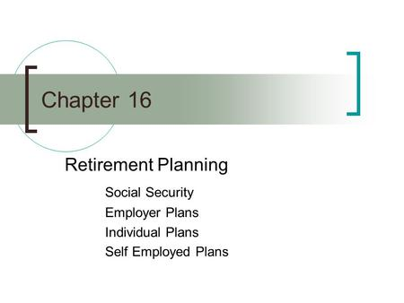 Chapter 16 Retirement Planning Social Security Employer Plans Individual Plans Self Employed Plans.