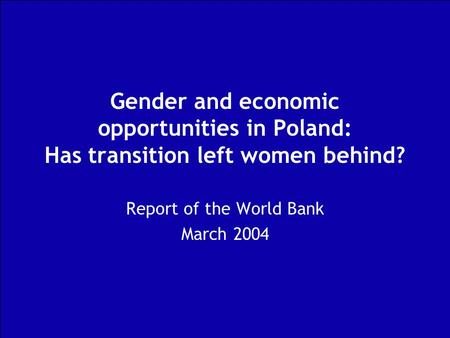 Gender and economic opportunities in Poland: Has transition left women behind? Report of the World Bank March 2004.