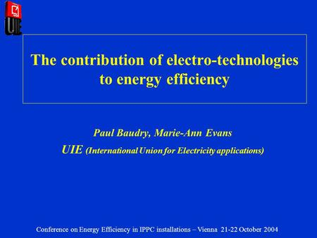 The contribution of electro-technologies to energy efficiency Paul Baudry, Marie-Ann Evans UIE (International Union for Electricity applications) Conference.