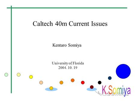 Caltech 40m Current Issues University of Florida 2004. 10. 19 Kentaro Somiya.