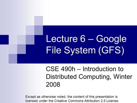 Lecture 6 – Google File System (GFS) CSE 490h – Introduction to Distributed Computing, Winter 2008 Except as otherwise noted, the content of this presentation.