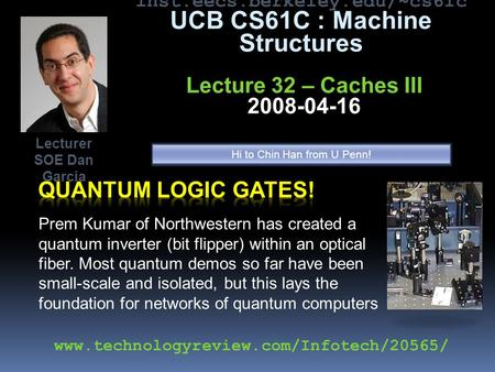 Inst.eecs.berkeley.edu/~cs61c UCB CS61C : Machine Structures Lecture 32 – Caches III 2008-04-16 Prem Kumar of Northwestern has created a quantum inverter.